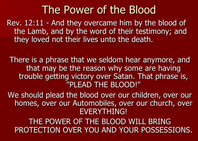 Lord, I cover myself and everyone around me with the blood of Jesus. I cover all of the members of my familly ( state them by name ) with the Blood of Jesus. I cover my home and my posession, my car, my finances, my marriage, my ministry with the Blood of Jesus. I cover the work of my hands with the Blood of Jesus. In the Name of Jesus Christ by the power of His Blood, I break off, tear down every power of the kingdom of darkness formed against me and cancel every argument in heaven that has established itself against the plans of God in my life. I confess that my body is a temple of the Holy Ghost, justified, sanctified, perfected and protected forever by the Blood of Jesus. I take authority over the plans of the satan in my life and reverse and break every plan and tongue that has formed against me and the Perfect plan of God. I call forth in the name of Jesus all of God's plans and purposes for my life and my family for me and my house, we shall serve the Lord. Amen.